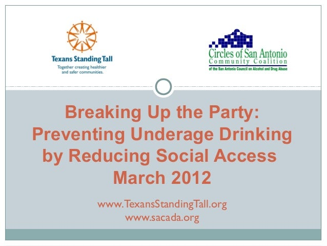 Breaking Up the Party: Preventing Underage Drinking by Reducing Social Access March 2012 www.TexansStandingTall.org www.sa...