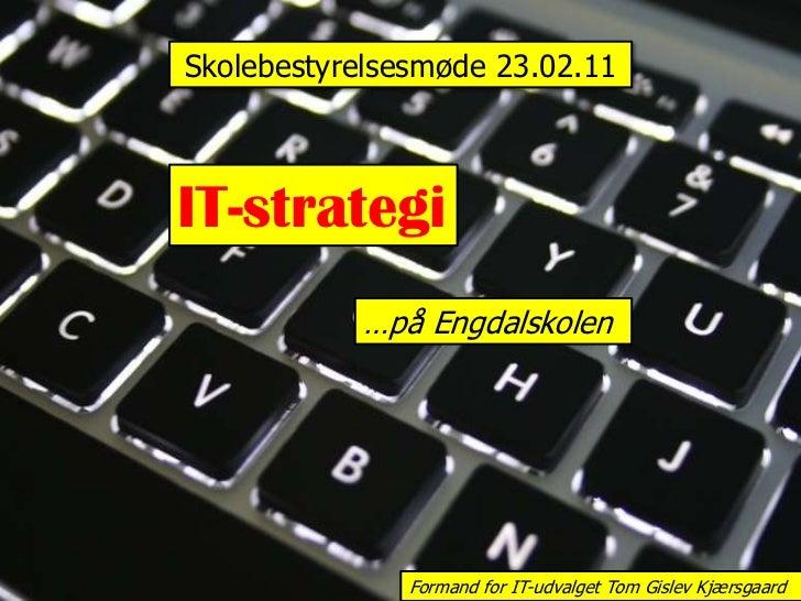 Skolebestyrelsesmøde 23.02.11<br />IT-strategi<br />…på Engdalskolen<br />Formand for IT-udvalget Tom Gislev Kjærsgaard<br />