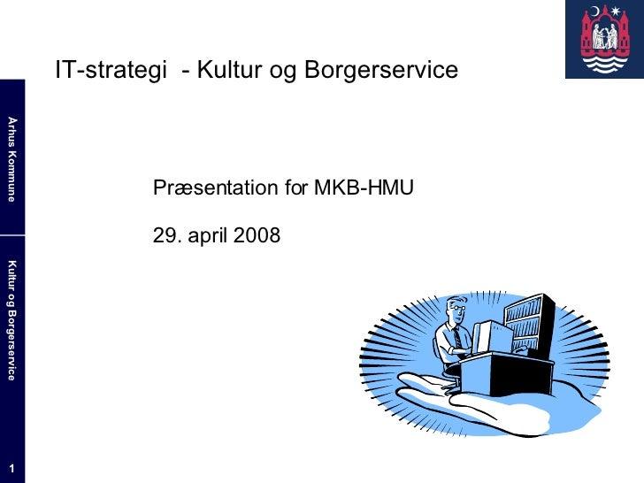 IT-strategi  - Kultur og Borgerservice Præsentation for MKB-HMU 29. april 2008