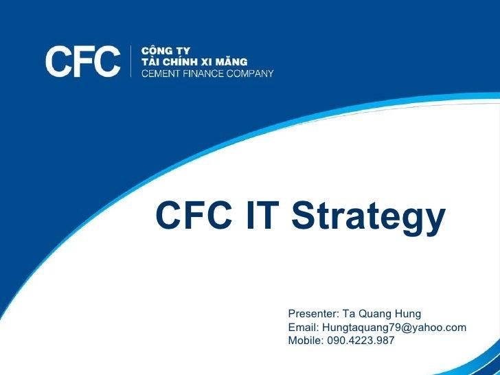 Tên chương trình CFC IT Strategy Presenter: Ta Quang Hung Email: Hungtaquang79@yahoo.com Mobile: 090.4223.987