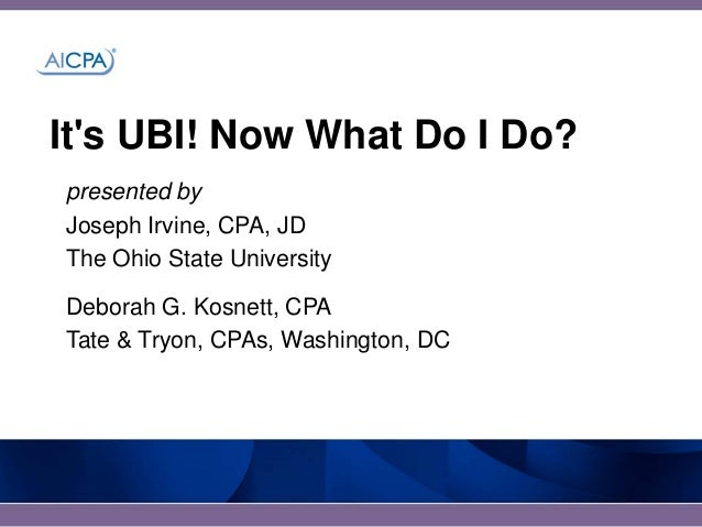 Its UBI! Now What Do I Do?presented byJoseph Irvine, CPA, JDThe Ohio State UniversityDeborah G. Kosnett, CPATate & Tryon, ...