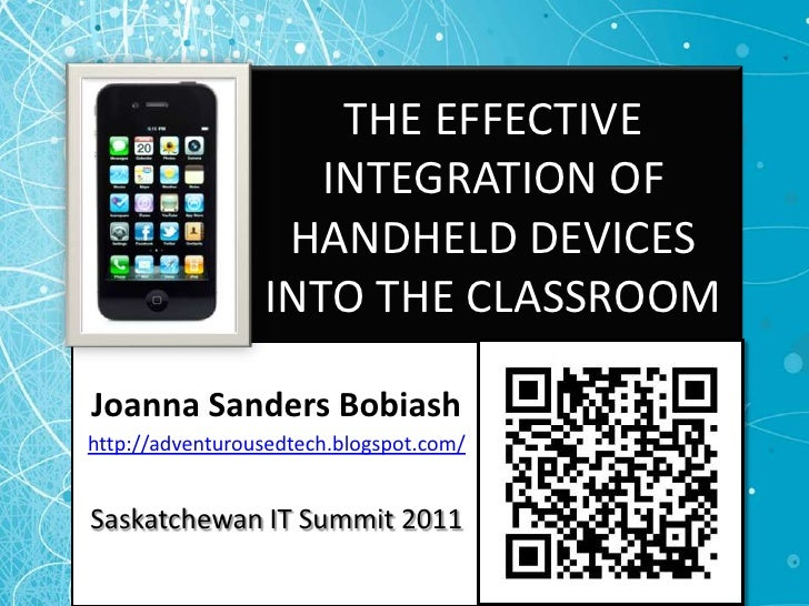 THE EFFECTIVE INTEGRATION OF HANDHELD DEVICES INTO THE CLASSROOM<br />Joanna Sanders Bobiash<br />http://adventurousedtech...