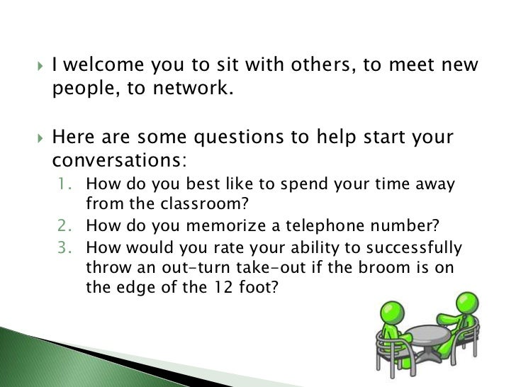 I welcome you to sit with others, to meet new people, to network. <br />Here are some questions to help start your convers...