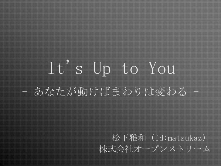 It's Up to You - あなたが動けばまわりは変わる -            松下雅和(id:matsukaz)        株式会社オープンストリーム