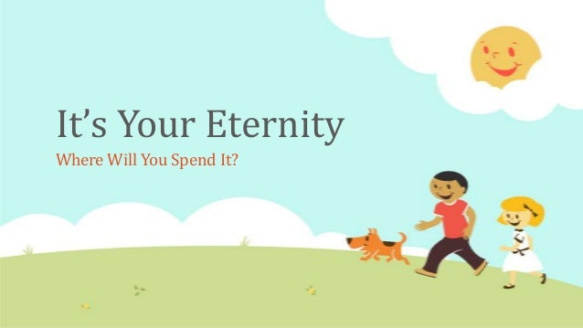 It's Your EternityWhere Will You Spend It?