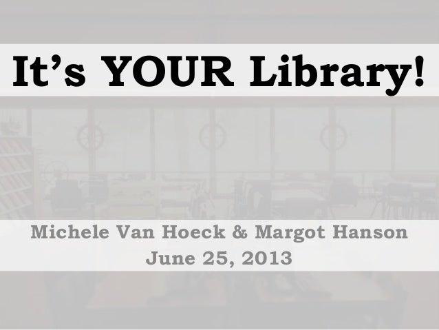 It's YOUR Library! Michele Van Hoeck & Margot Hanson June 25, 2013