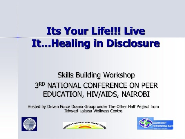 Its Your Life!!! Live It…Healing in Disclosure Skills Building Workshop 3RD NATIONAL CONFERENCE ON PEER EDUCATION, HIV/AID...