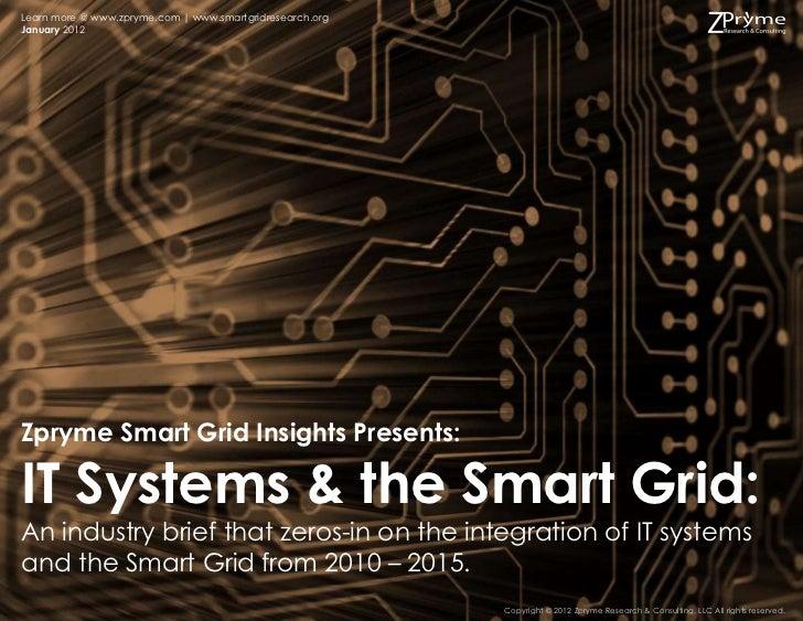 Learn more @ www.zpryme.com   www.smartgridresearch.orgJanuary 2012Zpryme Smart Grid Insights Presents:IT Systems & the Sm...