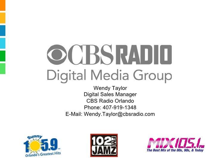 Wendy Taylor Digital Sales Manager CBS Radio Orlando Phone: 407-919-1348 E-Mail: Wendy.Taylor@cbsradio.com