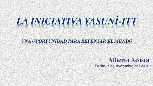 LA INICIATIVA YASUNÍ-ITT UNA OPORTUNIDAD PARA REPENSAR EL MUNDO Alberto Acosta Berlín, 1 de noviembre del 2010