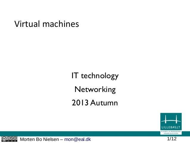 Morten Bo Nielsen – mon@eal.dk 1/12 Virtual machines IT technology Networking 2013 Autumn