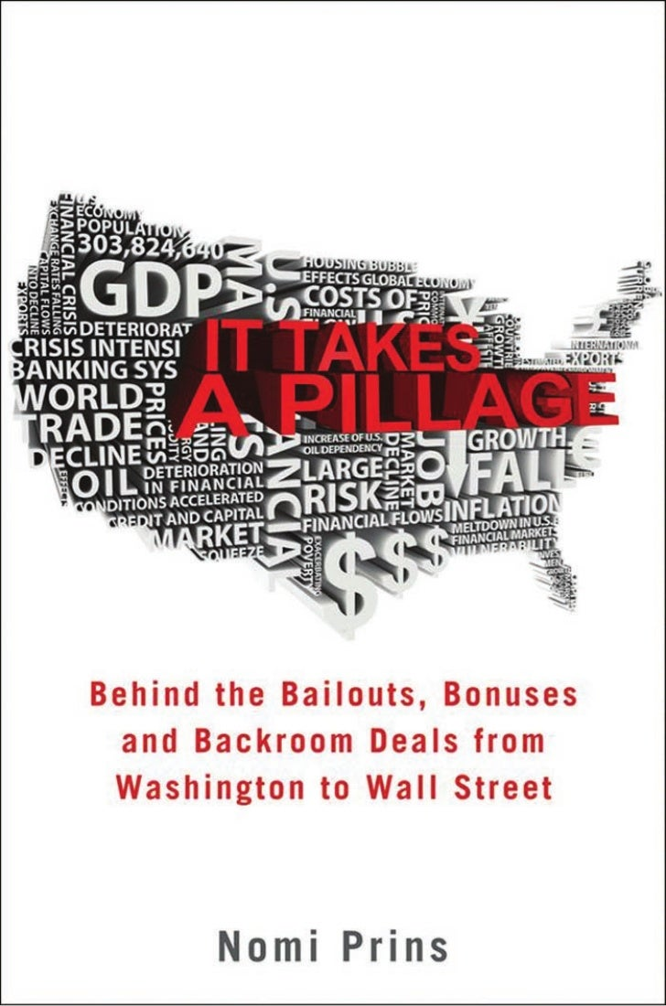 It takes a pillage behind the bailouts, bonuses, and backroom deals from washington to wall street