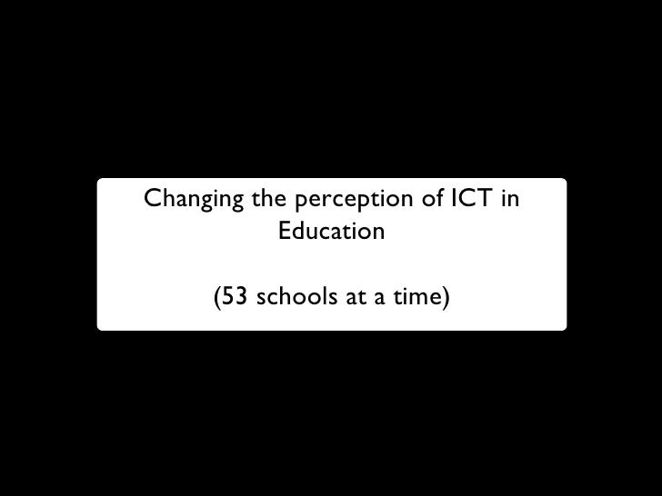 Changing the perception of ICT in Education (53 schools at a time)