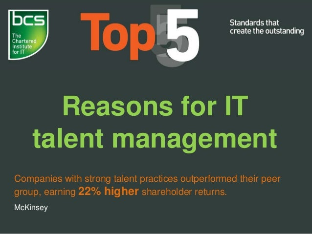 Reasons for IT talent management Companies with strong talent practices outperformed their peer group, earning 22% higher ...