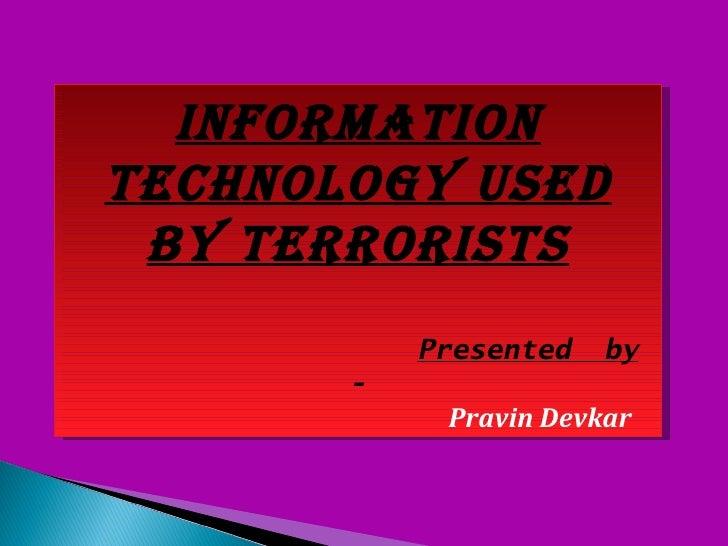 InformatIontechnology used by terrorIsts           Presented   by       -            Pravin Devkar
