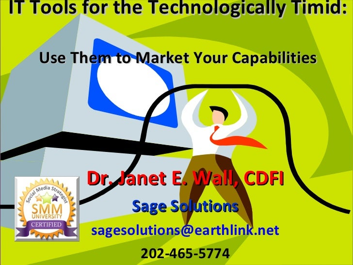 IT Tools for the Technologically Timid:  Use Them to Market Your Capabilities Dr. Janet E. Wall, CDFI Sage Solutions [emai...