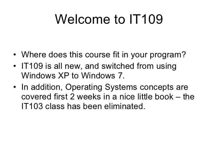Welcome to IT109 <ul><li>Where does this course fit in your program? </li></ul><ul><li>IT109 is all new, and switched from...