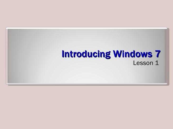 Introducing Windows 7 <ul><li>Lesson 1 </li></ul>