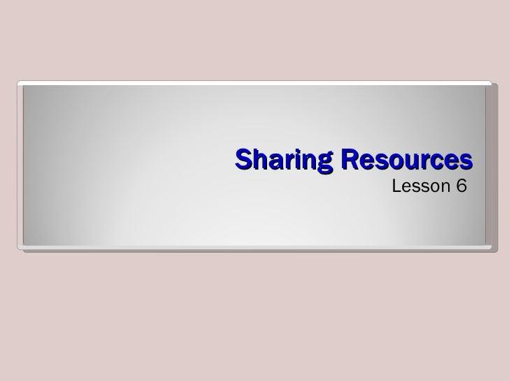 Sharing Resources <ul><li>Lesson 6 </li></ul>