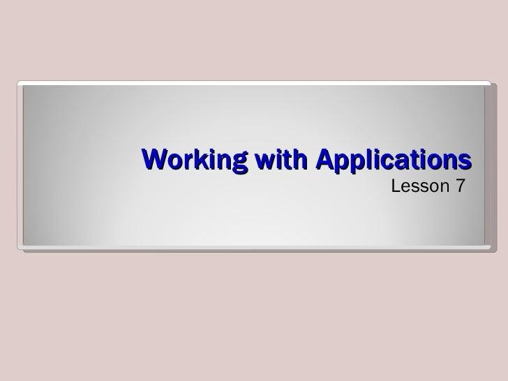 Working with Applications <ul><li>Lesson 7 </li></ul>