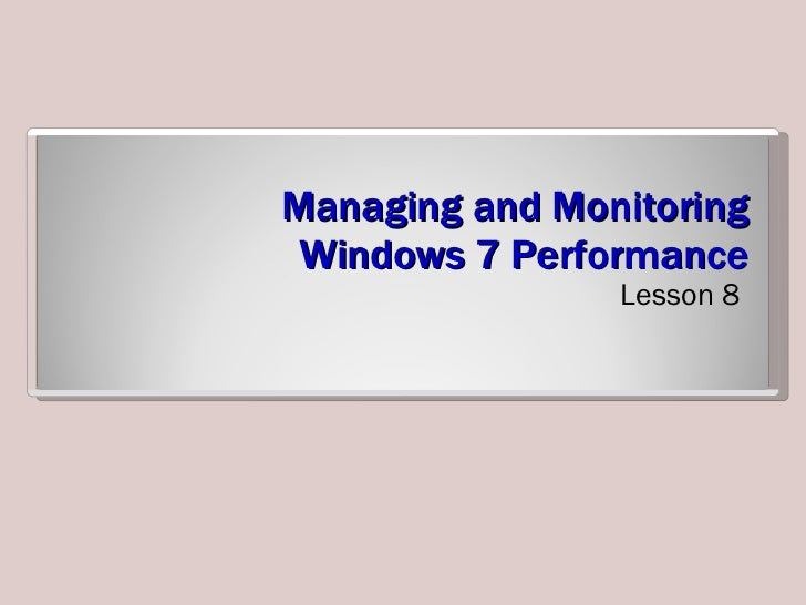 Managing and Monitoring Windows 7 Performance <ul><li>Lesson 8 </li></ul>