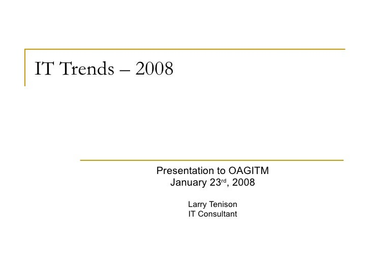 IT Trends – 2008 Presentation to OAGITM January 23 rd , 2008 Larry Tenison IT Consultant