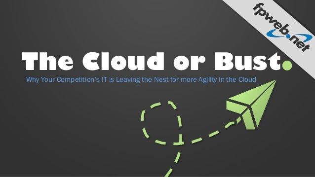 The Cloud or Bust. Why Your Competition's IT is Leaving the Nest for more Agility in the Cloud