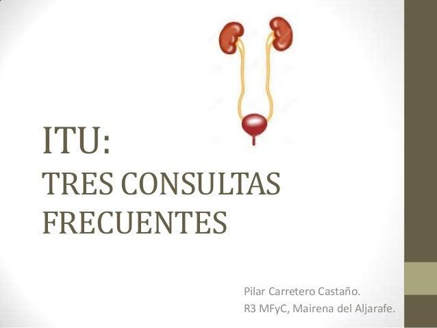 ITU: TRES CONSULTAS FRECUENTES Pilar Carretero Castaño. R3 MFyC, Mairena del Aljarafe.