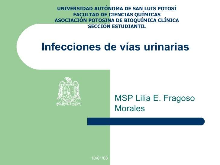 Infecciones de vías urinarias MSP Lilia E. Fragoso Morales UNIVERSIDAD AUTÓNOMA DE SAN LUIS POTOSÍ FACULTAD DE CIENCIAS QU...