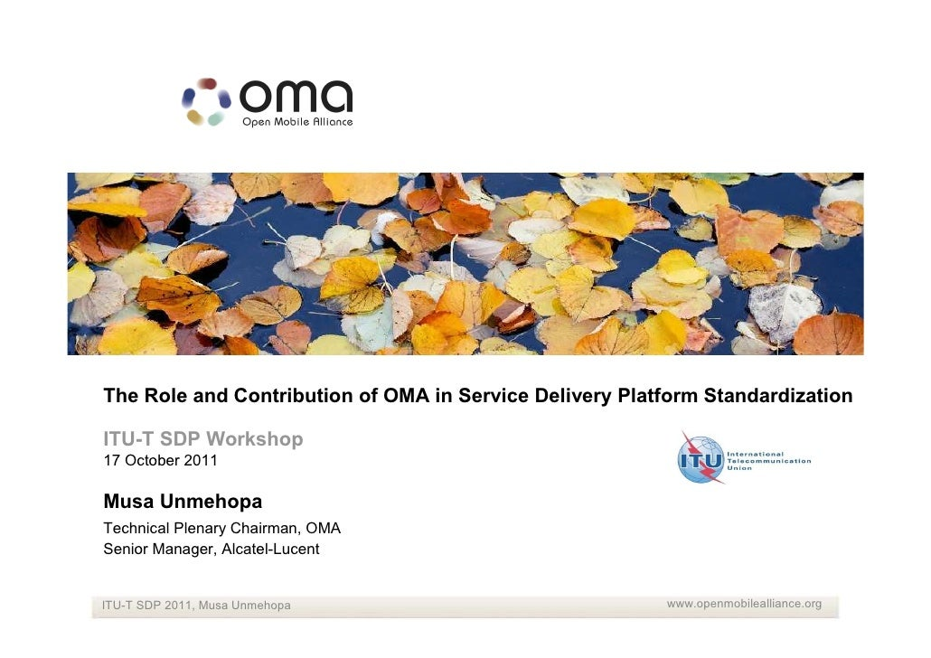 The Role and Contribution of OMA in Service Delivery Platform StandardizationITU-T SDP Workshop17 October 2011Musa Unmehop...