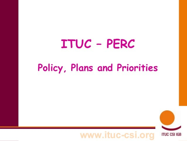 ITUC – PERC Policy, Plans and Priorities  www.ituc-csi.org
