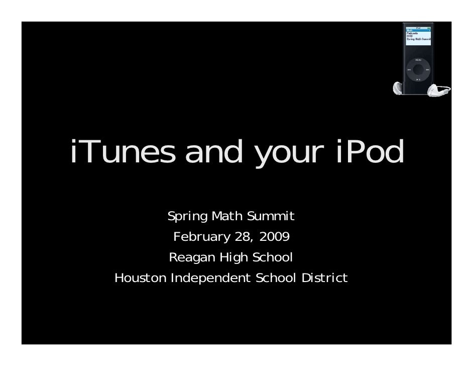 iTunes and your iPod Spring Math Summit February 28, 2009 Reagan High School Houston Independent School District