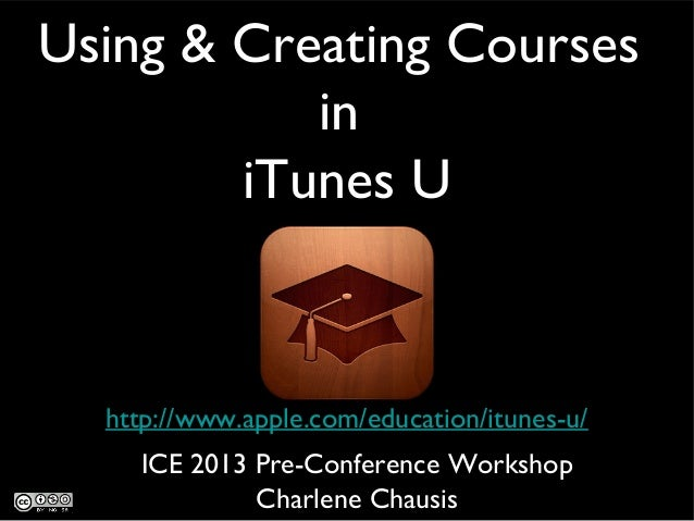 Using & Creating Courses in iTunes U http://www.apple.com/education/itunes-u/ ICE 2013 Pre-Conference Workshop Charlene Ch...