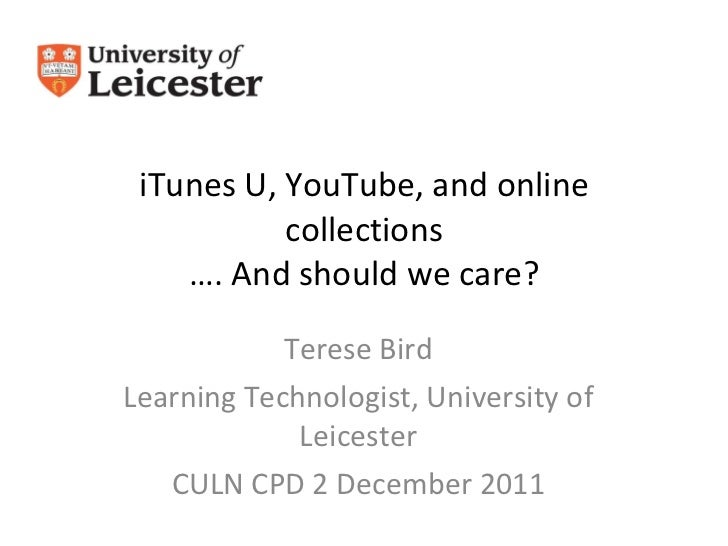 iTunes U, YouTube, and online collections …. And should we care? Terese Bird Learning Technologist, University of Leiceste...