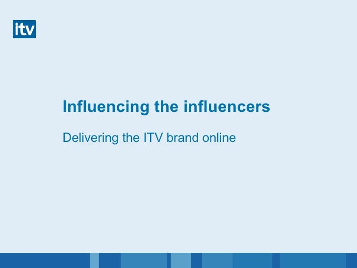 Influencing the influencers Delivering the ITV brand online