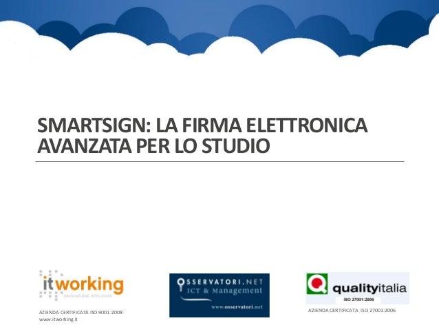 SMARTSIGN: LA FIRMA ELETTRONICA AVANZATA PER LO STUDIO  AZIENDA CERTIFICATA ISO 9001:2008 www.itworking.it  AZIENDA CERTIF...