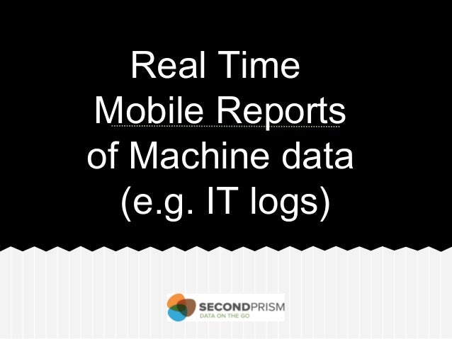 Real Time Mobile Reports of Machine data (e.g. IT logs)