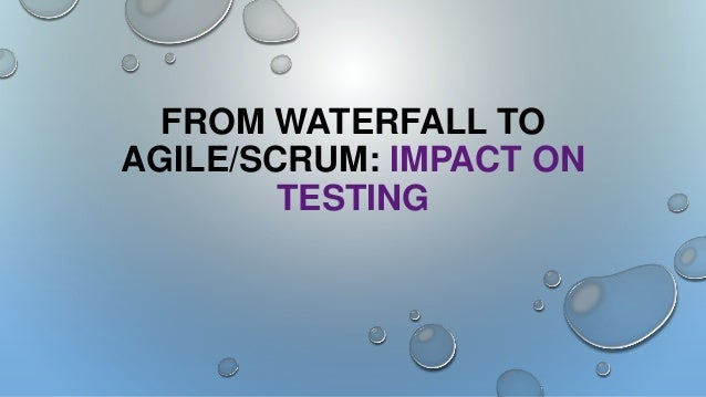 FROM WATERFALL TO AGILE/SCRUM: IMPACT ON TESTING