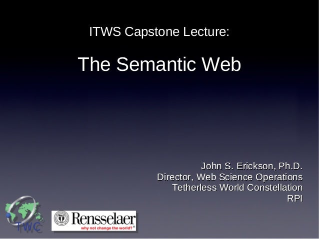 ITWS Capstone Lecture:  The Semantic Web  John S. Erickson, Ph.D. Director, Web Science Operations Tetherless World Conste...