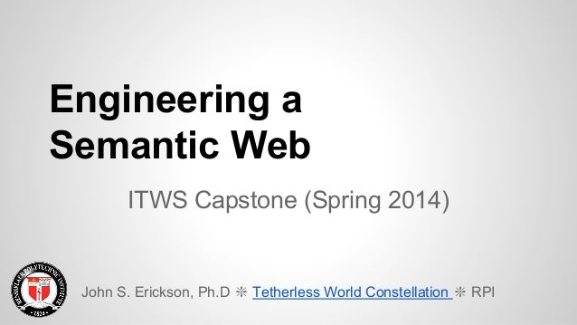 Engineering a Semantic Web ITWS Capstone (Spring 2014) John S. Erickson, Ph.D ❇ Tetherless World Constellation ❇ RPI