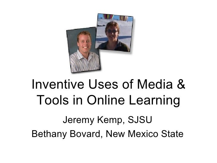 Inventive Uses of Media & Tools in Online Learning Jeremy Kemp, SJSU Bethany Bovard, New Mexico State