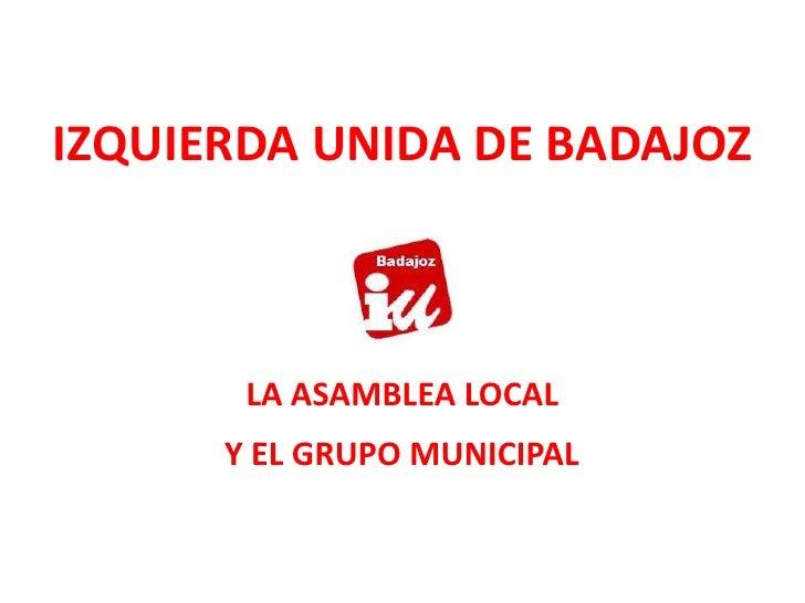 IZQUIERDA UNIDA DE BADAJOZ<br />LA ASAMBLEA LOCAL<br />Y EL GRUPO MUNICIPAL<br />
