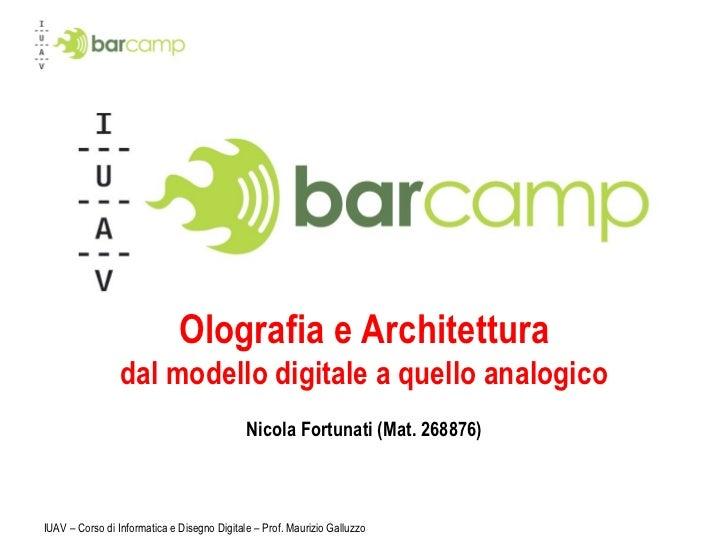 Olografia e Architettura dal modello digitale a quello analogico Nicola Fortunati (Mat. 268876) IUAV – Corso di Informatic...