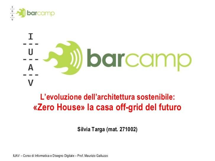 L'evoluzione dell'architettura sostenibile:   «Zero House» la casa off-grid del futuro  Silvia Targa (mat. 271002) IUAV – ...