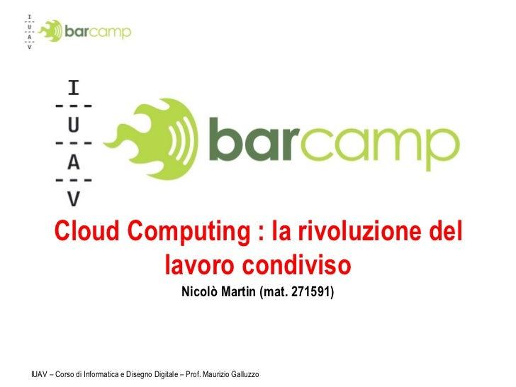 Cloud Computing : la rivoluzione del lavoro condiviso Nicolò Martin (mat. 271591) IUAV – Corso di Informatica e Disegno Di...