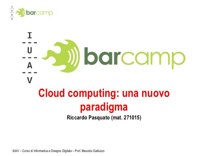 Cloud computing: una nuovo paradigma Riccardo Pasquato (mat. 271015) IUAV – Corso di Informatica e Disegno Digitale – Prof...