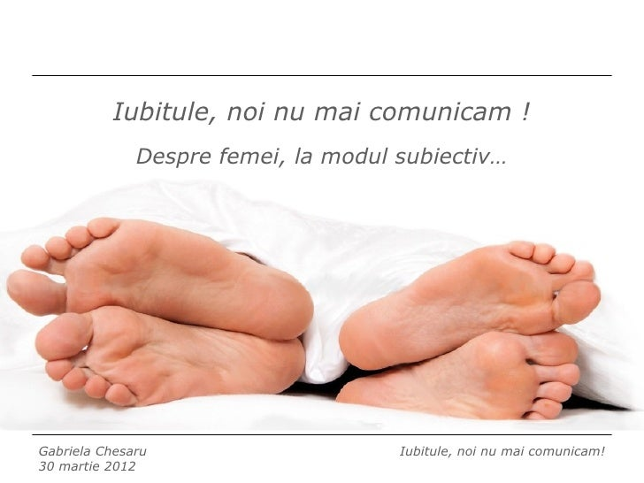 Iubitule, noi nu mai comunicam !              Despre femei, la modul subiectiv…Gabriela Chesaru                     Iubitu...