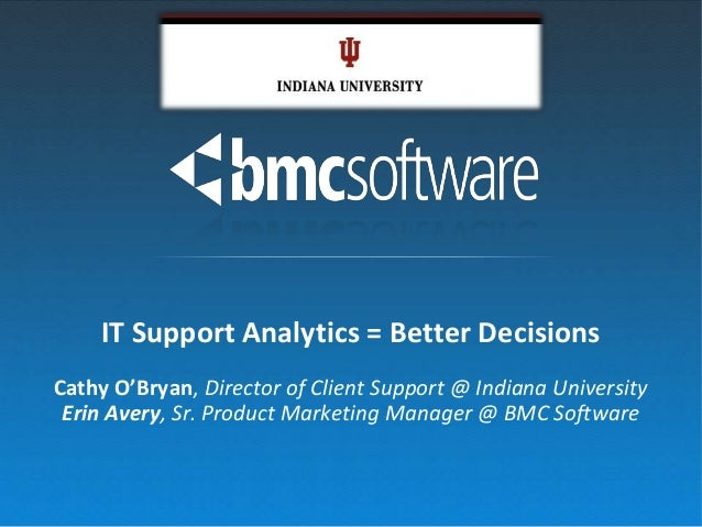 IT Support Analytics = Better DecisionsCathy O'Bryan, Director of Client Support @ Indiana University Erin Avery, Sr. Prod...