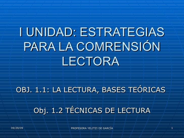 I UNIDAD: ESTRATEGIAS PARA LA COMPRENSIÓN LECTORA  OBJ. 1.1: LA LECTURA, BASES TEÓRICAS  Obj. 1.2 TÉCNICAS DE LECTURA