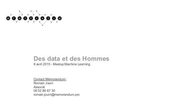 Des data et des Hommes 9 avril 2015 - Meetup Machine Learning Contact Mémorandum: Romain Jouin Associé 06 52 86 87 30 roma...